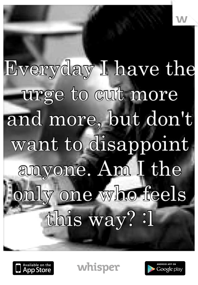 Everyday I have the urge to cut more and more, but don't want to disappoint anyone. Am I the only one who feels this way? :l