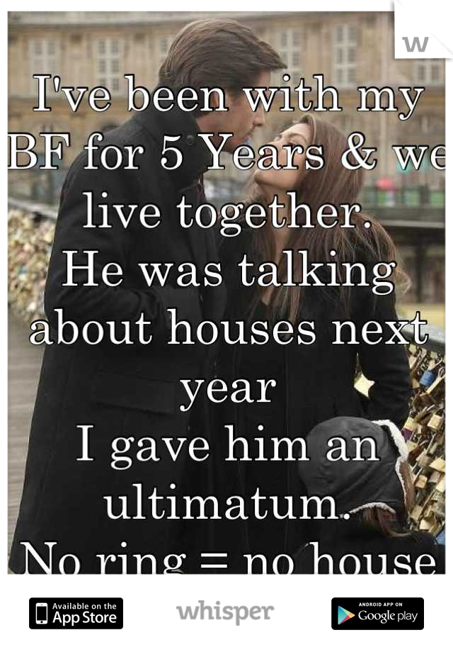 I've been with my BF for 5 Years & we live together.  He was talking about houses next year I gave him an ultimatum.  No ring = no house