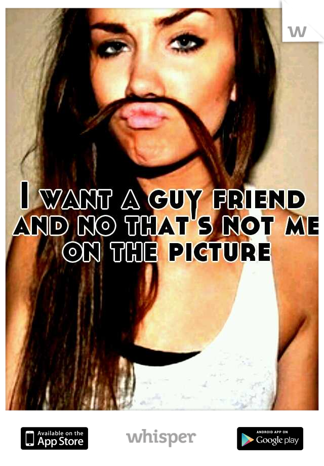 I want a guy friend and no that's not me on the picture