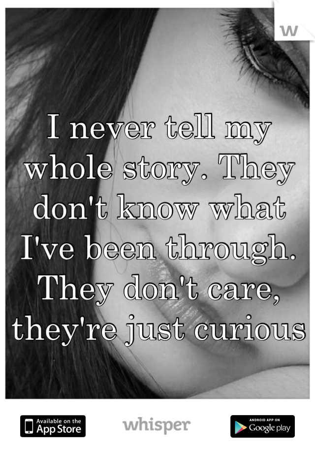 I never tell my whole story. They don't know what I've been through. They don't care, they're just curious