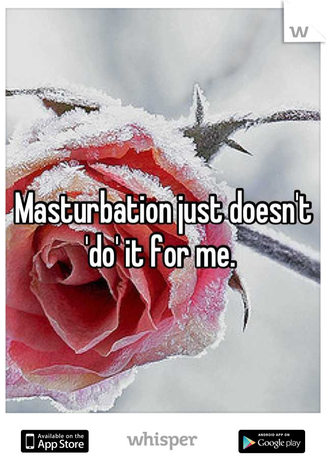 Masturbation just doesn't 'do' it for me.