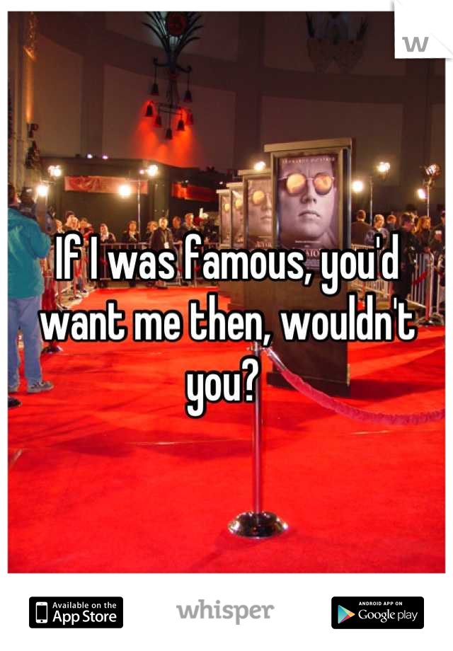 If I was famous, you'd want me then, wouldn't you?