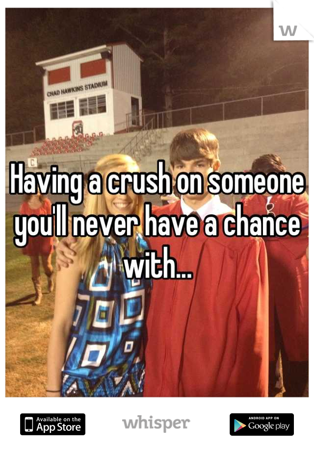 Having a crush on someone you'll never have a chance with...