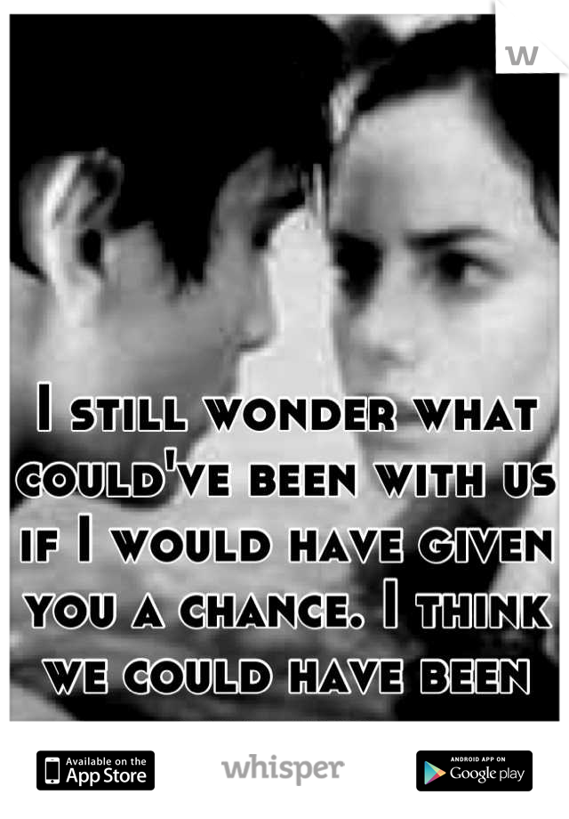I still wonder what could've been with us if I would have given you a chance. I think we could have been amazing.