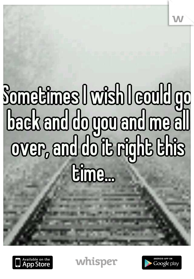 Sometimes I wish I could go back and do you and me all over, and do it right this time...