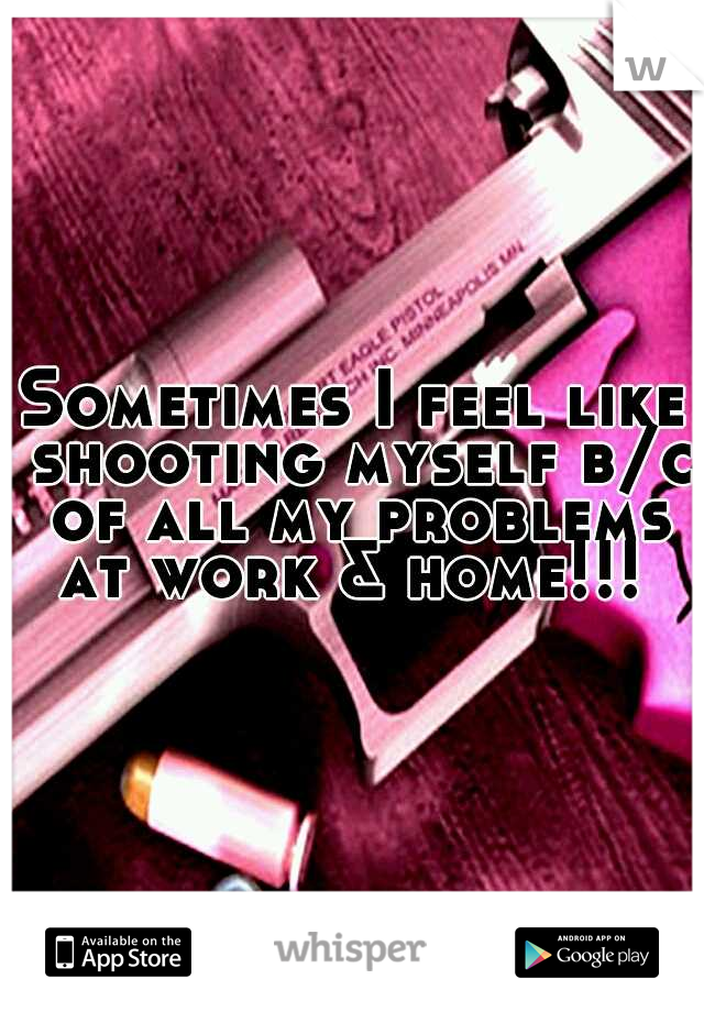 Sometimes I feel like shooting myself b/c of all my problems at work & home!!!