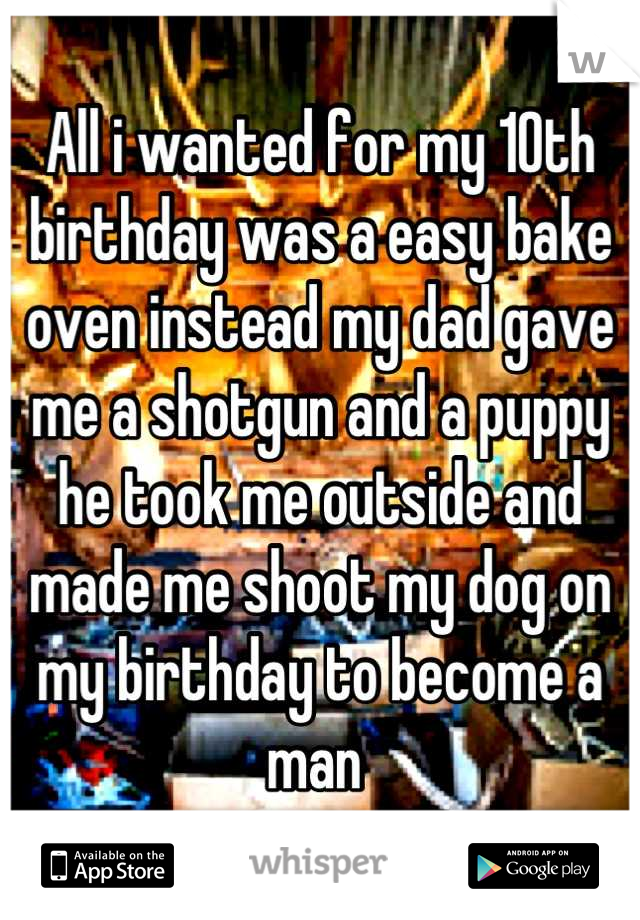 All i wanted for my 10th birthday was a easy bake oven instead my dad gave me a shotgun and a puppy he took me outside and made me shoot my dog on my birthday to become a man