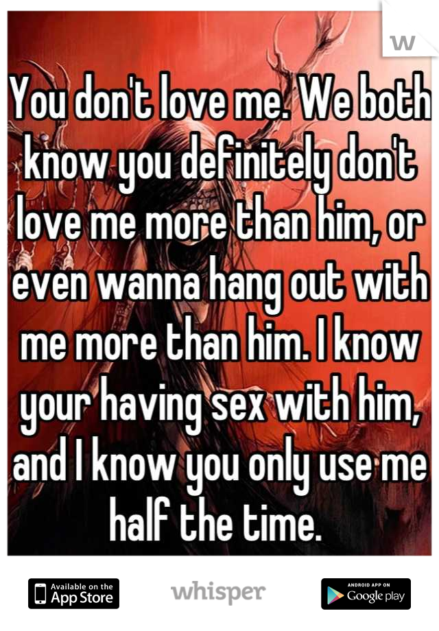 You don't love me. We both know you definitely don't love me more than him, or even wanna hang out with me more than him. I know your having sex with him, and I know you only use me half the time.