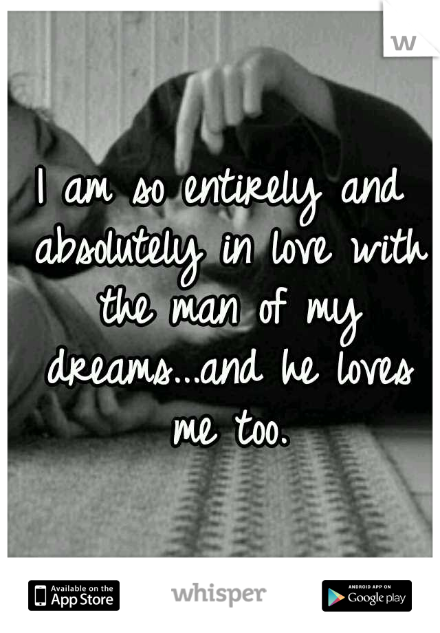 I am so entirely and absolutely in love with the man of my dreams...and he loves me too.