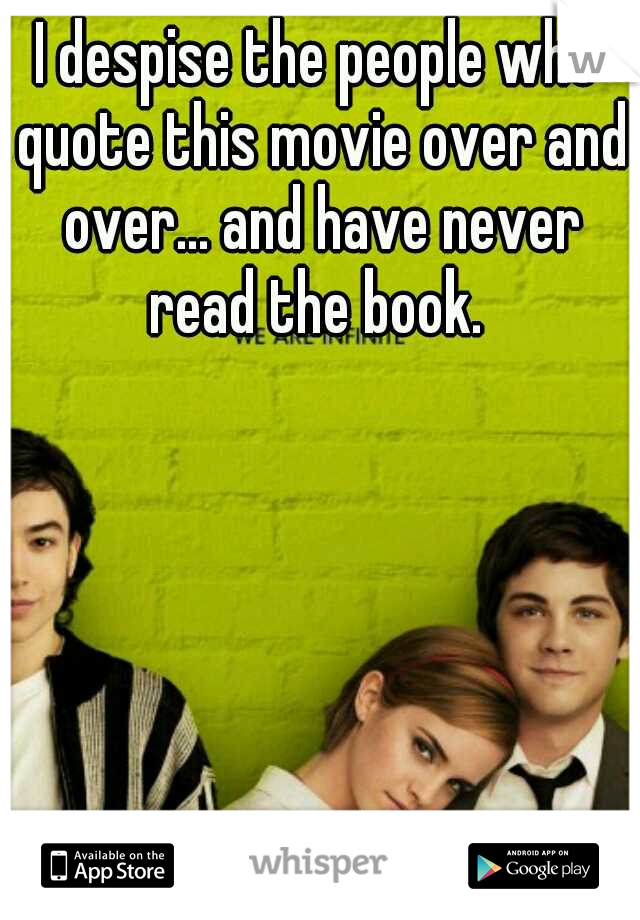 I despise the people who quote this movie over and over... and have never read the book.