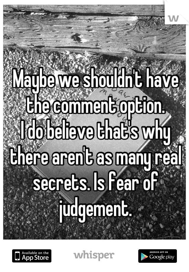Maybe we shouldn't have the comment option.  I do believe that's why there aren't as many real secrets. Is fear of judgement.