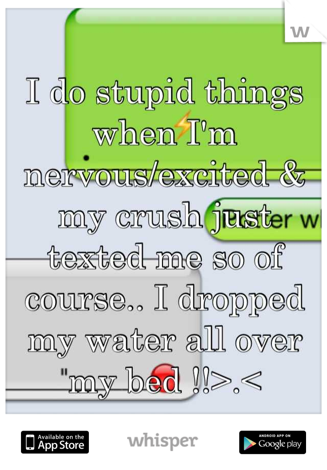 I do stupid things when I'm nervous/excited & my crush just texted me so of course.. I dropped my water all over my bed !!>.<