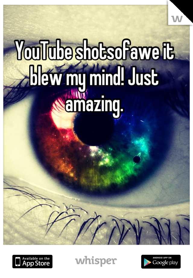 YouTube shotsofawe it blew my mind! Just amazing.
