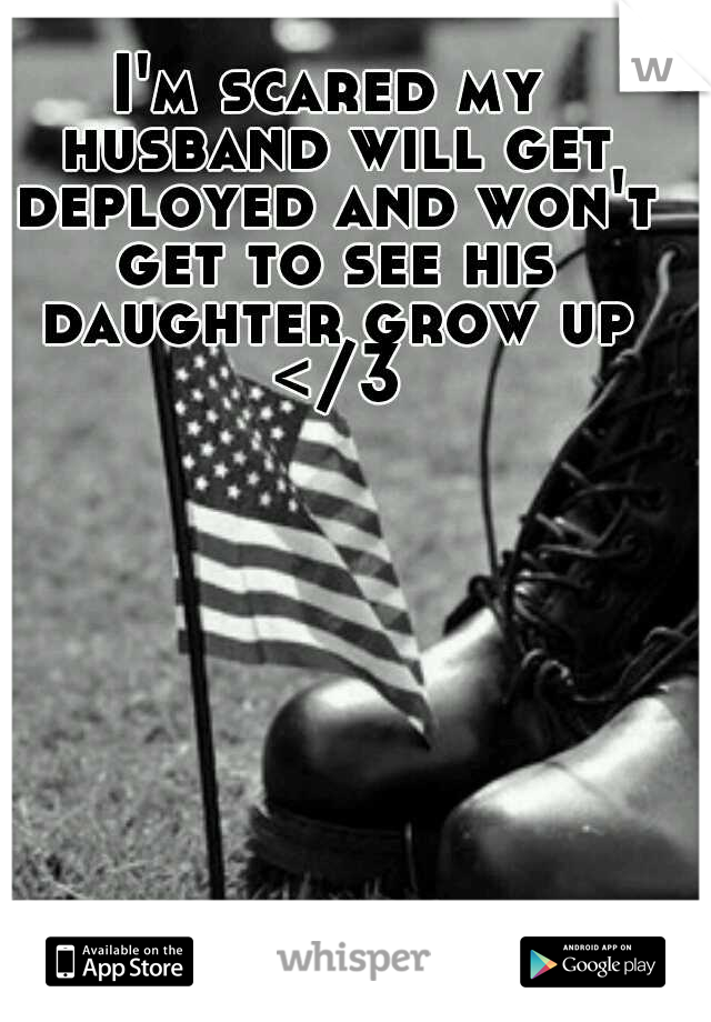 I'm scared my husband will get deployed and won't get to see his daughter grow up </3