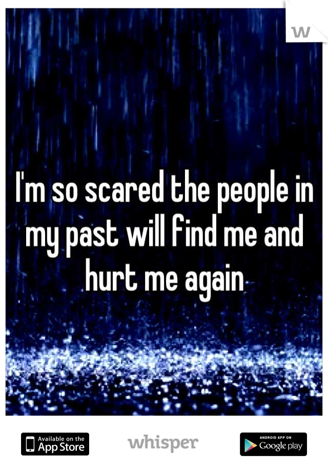 I'm so scared the people in my past will find me and hurt me again