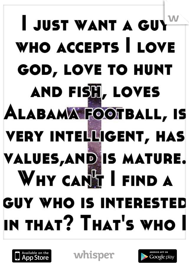 I just want a guy who accepts I love god, love to hunt and fish, loves Alabama football, is very intelligent, has values,and is mature. Why can't I find a guy who is interested in that? That's who I am