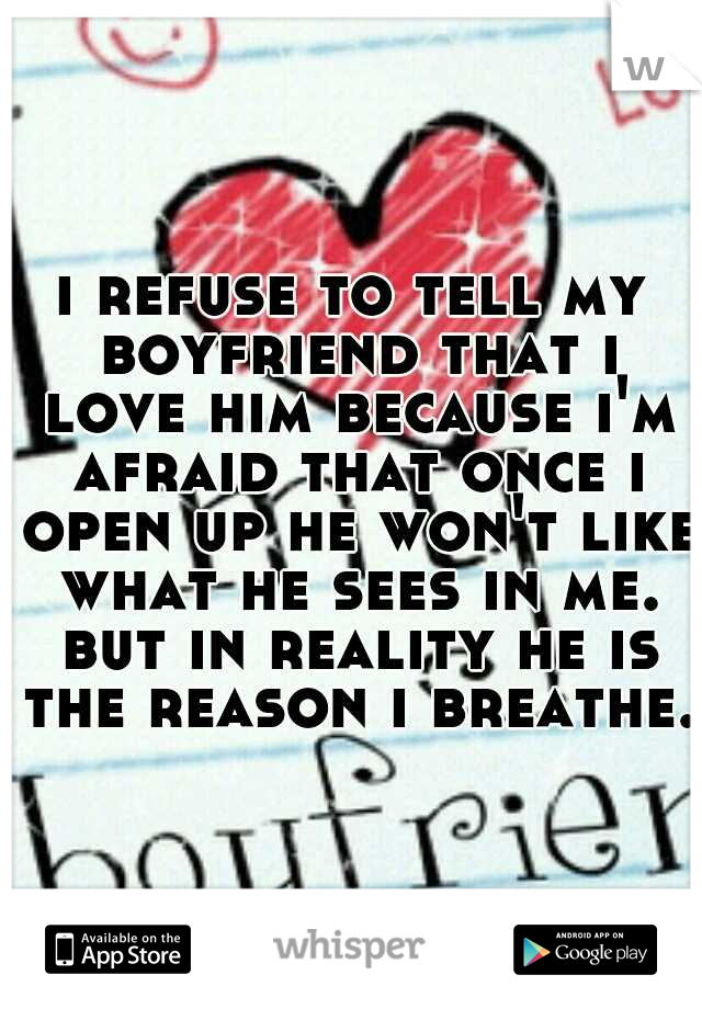 i refuse to tell my boyfriend that i love him because i'm afraid that once i open up he won't like what he sees in me. but in reality he is the reason i breathe.