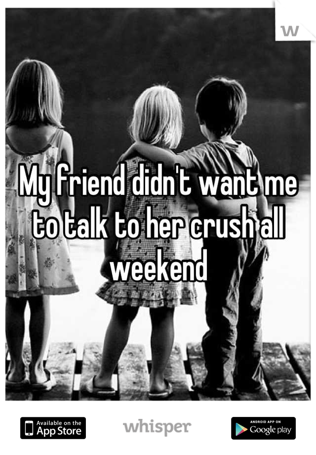 My friend didn't want me to talk to her crush all weekend