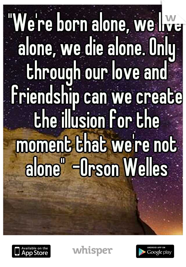 """""""We're born alone, we live alone, we die alone. Only through our love and friendship can we create the illusion for the moment that we're not alone""""  -Orson Welles"""