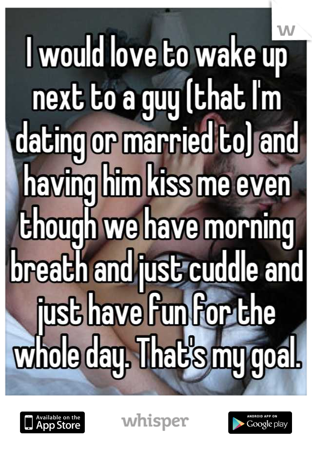 I would love to wake up next to a guy (that I'm dating or married to) and having him kiss me even though we have morning breath and just cuddle and just have fun for the whole day. That's my goal.