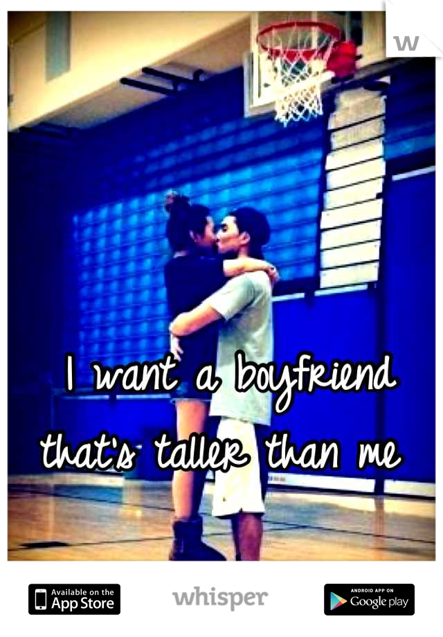 I want a boyfriend that's taller than me