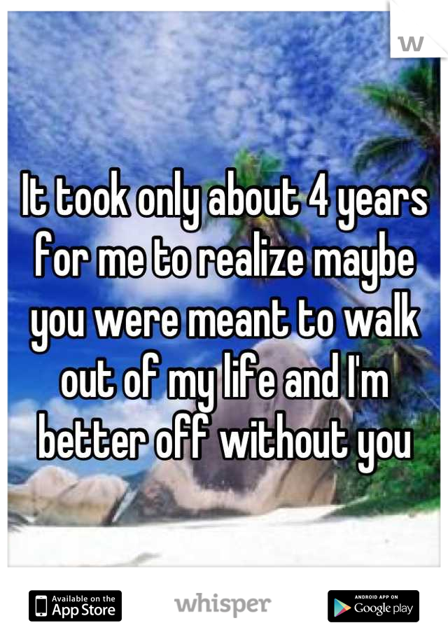 It took only about 4 years for me to realize maybe you were meant to walk out of my life and I'm better off without you