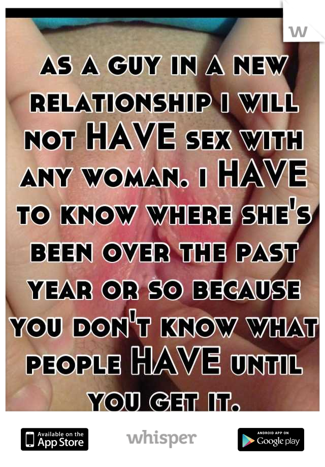 as a guy in a new relationship i will not HAVE sex with any woman. i HAVE to know where she's been over the past year or so because you don't know what people HAVE until you get it.