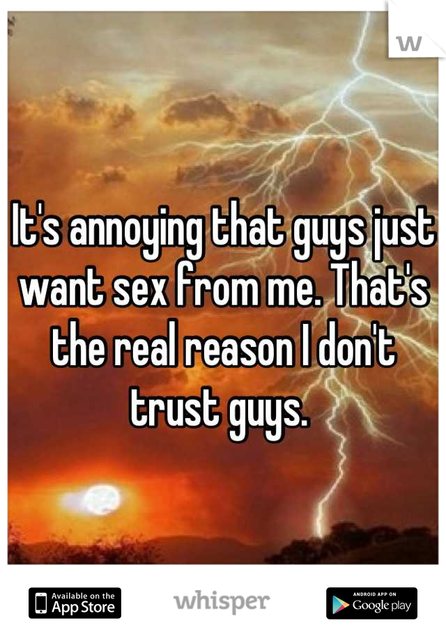 It's annoying that guys just want sex from me. That's the real reason I don't trust guys.