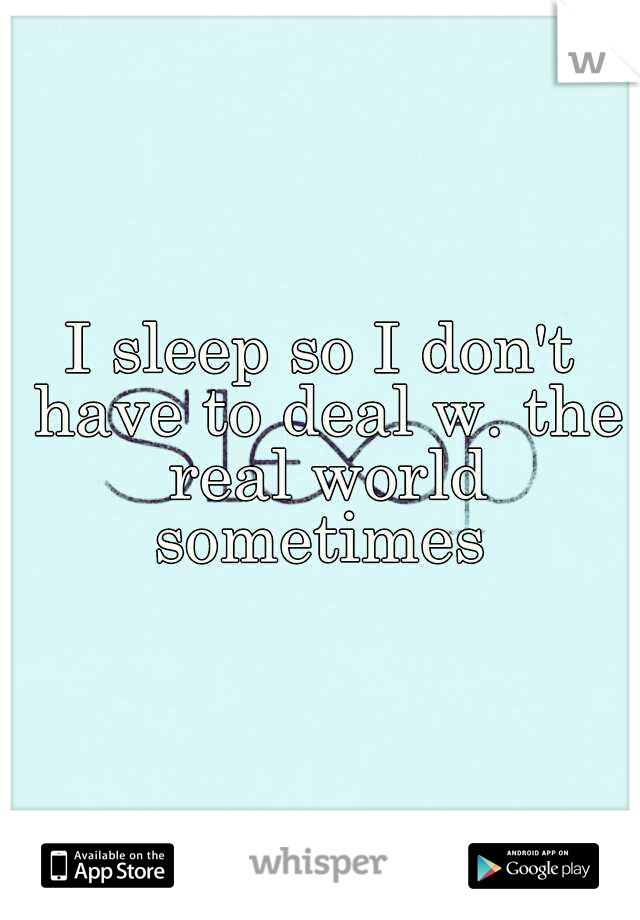 I sleep so I don't have to deal w. the real world sometimes