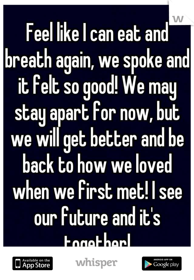 Feel like I can eat and breath again, we spoke and it felt so good! We may stay apart for now, but we will get better and be back to how we loved when we first met! I see our future and it's together!