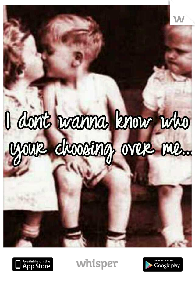 I dont wanna know who your choosing over me...