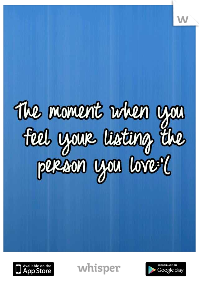 The moment when you feel your listing the person you love:'(