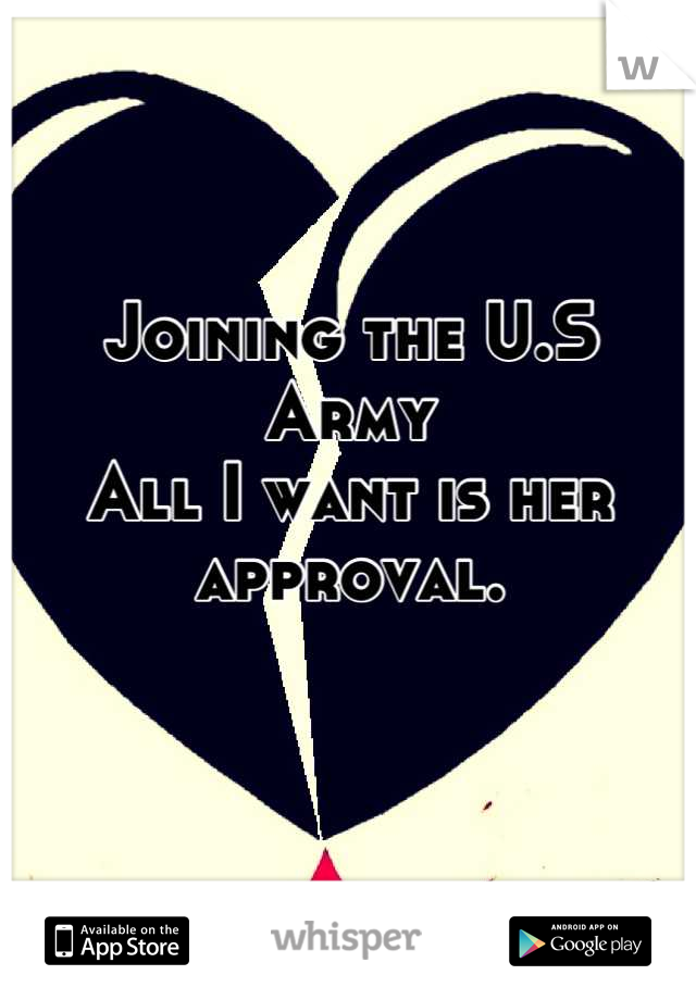 Joining the U.S Army  All I want is her approval.