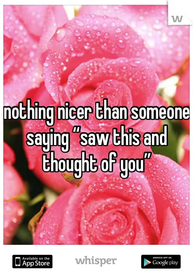 """nothing nicer than someone saying """"saw this and thought of you"""""""