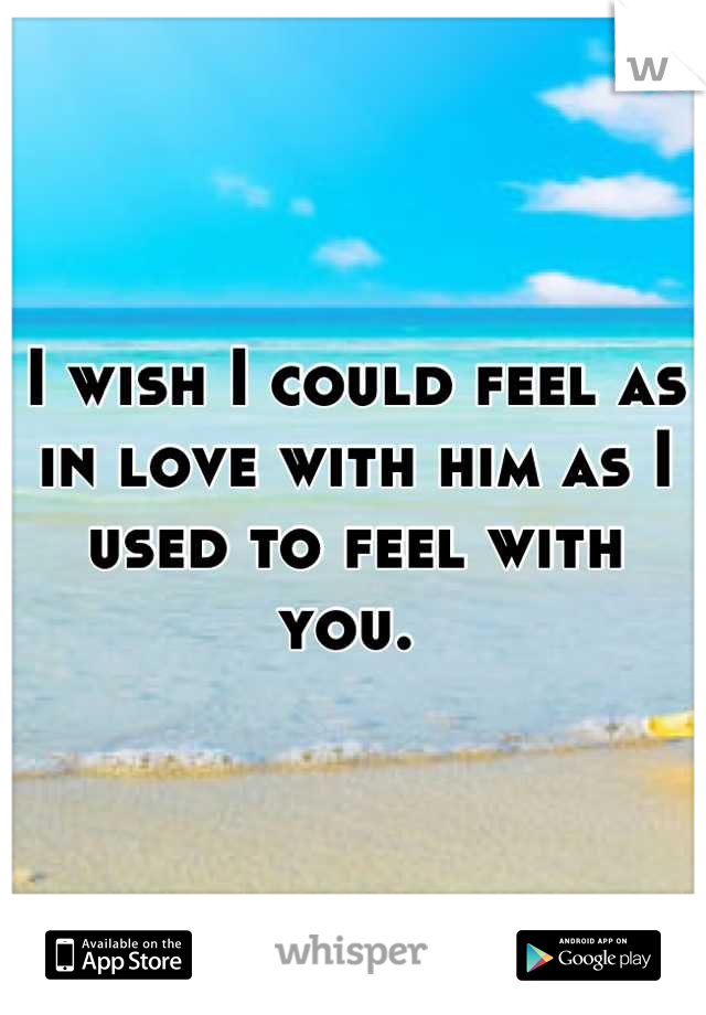 I wish I could feel as in love with him as I used to feel with you.
