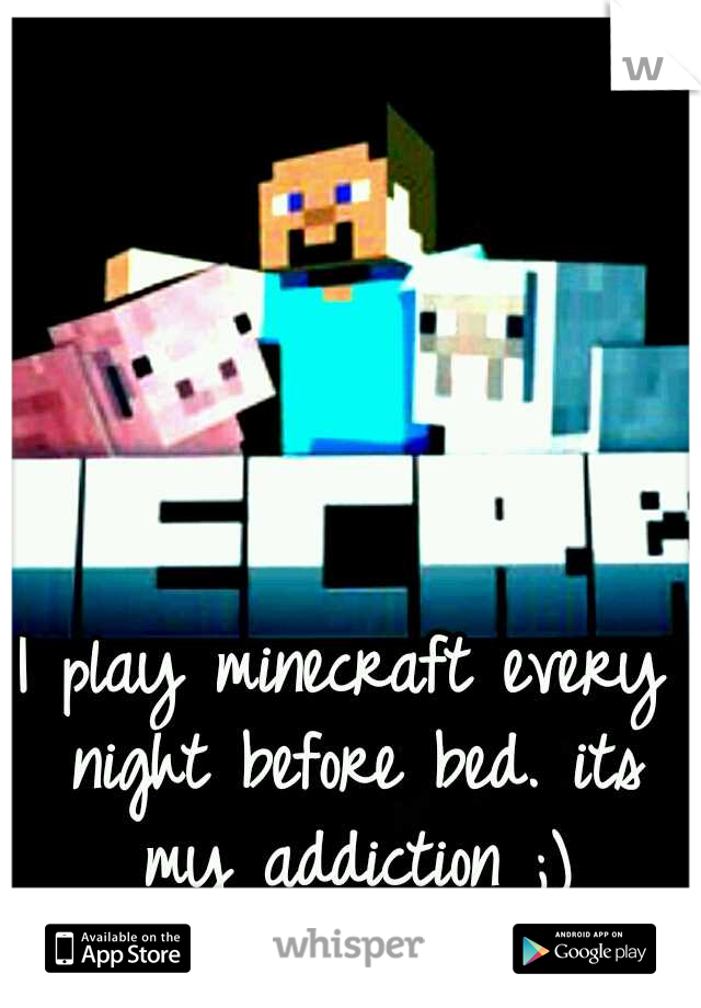 I play minecraft every night before bed. its my addiction ;)