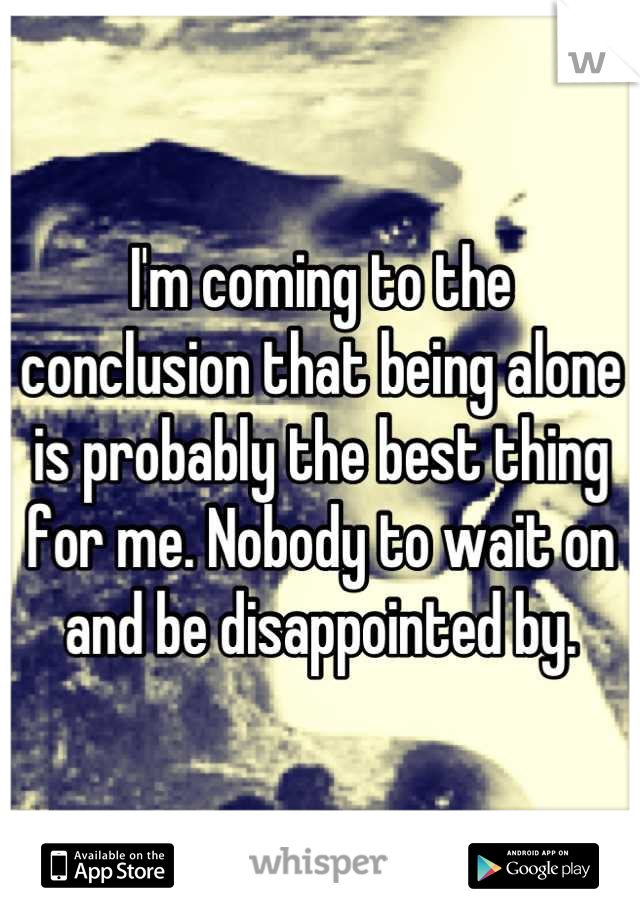 I'm coming to the conclusion that being alone is probably the best thing for me. Nobody to wait on and be disappointed by.