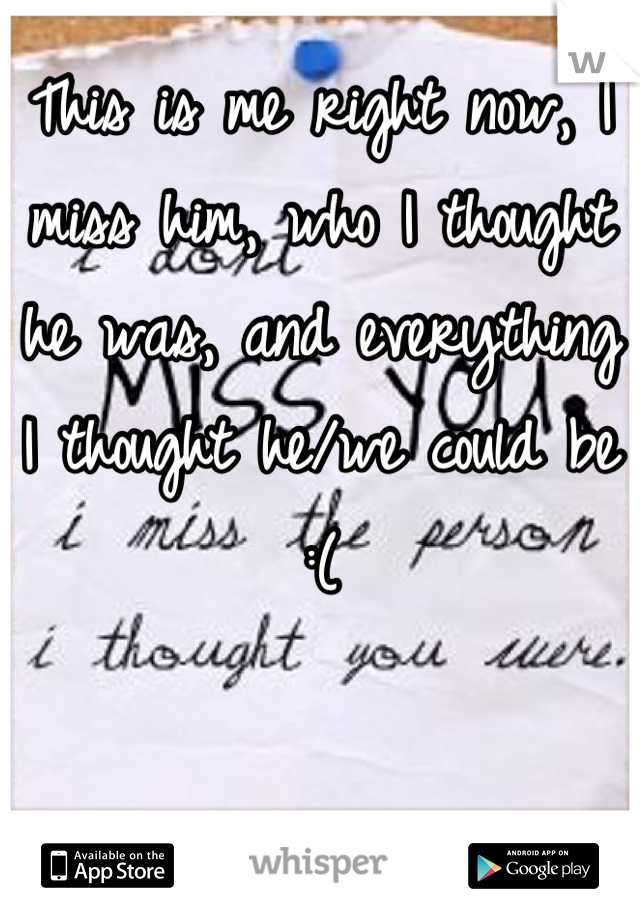 This is me right now, I miss him, who I thought he was, and everything I thought he/we could be :(