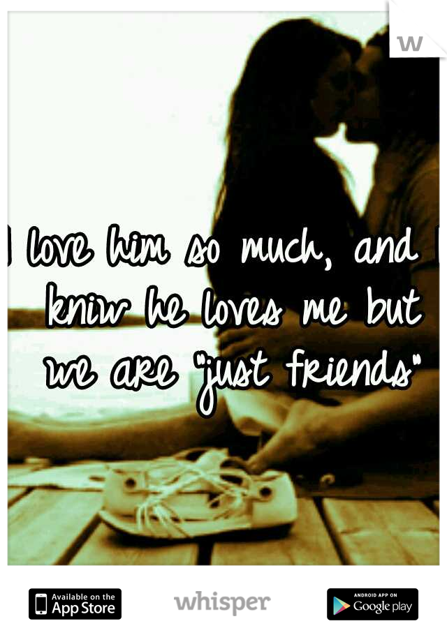 """I love him so much, and I kniw he loves me but we are """"just friends"""""""