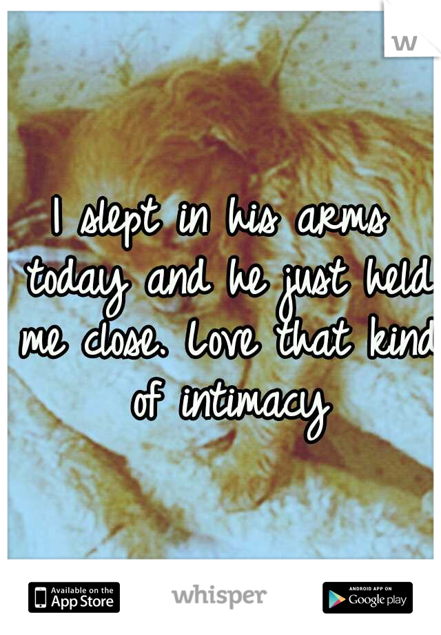 I slept in his arms today and he just held me close. Love that kind of intimacy