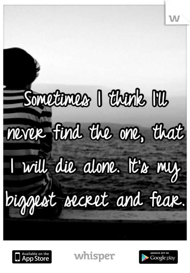Sometimes I think I'll never find the one, that I will die alone. It's my biggest secret and fear.