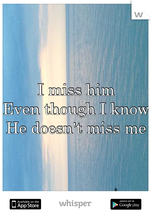 I miss him Even though I know He doesn't miss me