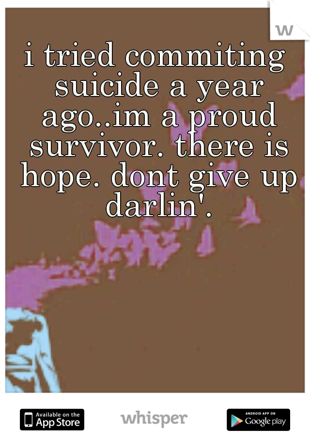 i tried commiting suicide a year ago..im a proud survivor. there is hope. dont give up darlin'.