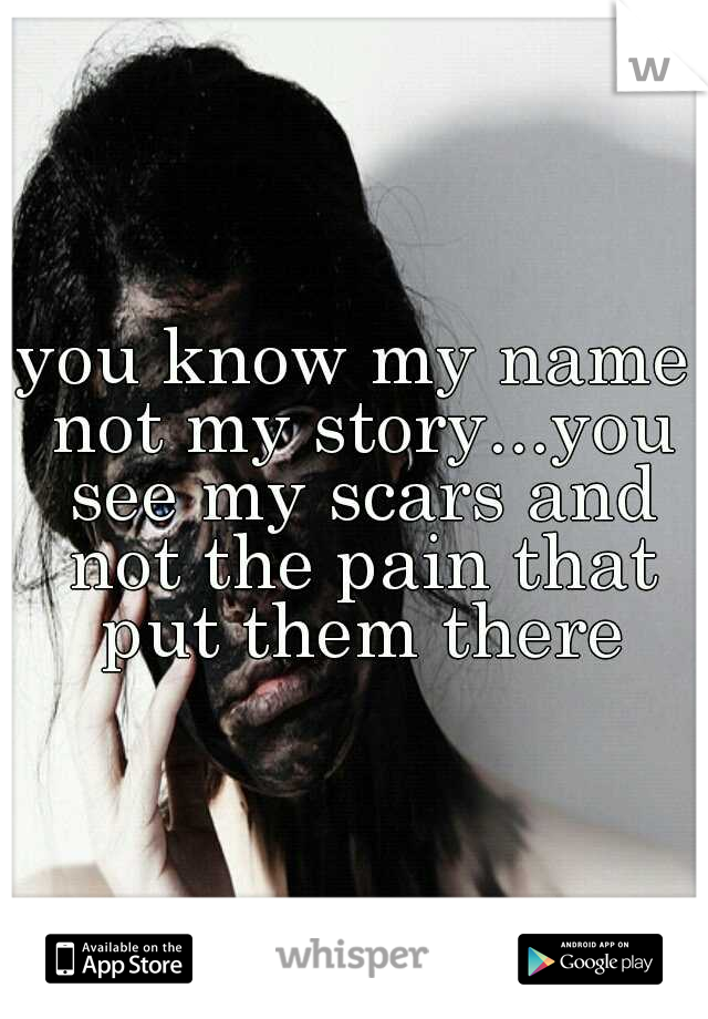 you know my name not my story...you see my scars and not the pain that put them there