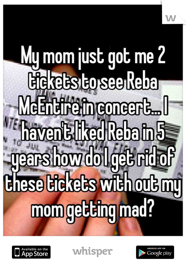 My mom just got me 2 tickets to see Reba McEntire in concert... I haven't liked Reba in 5 years how do I get rid of these tickets with out my mom getting mad?