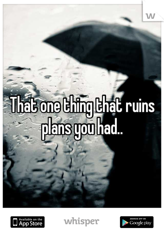 That one thing that ruins plans you had..