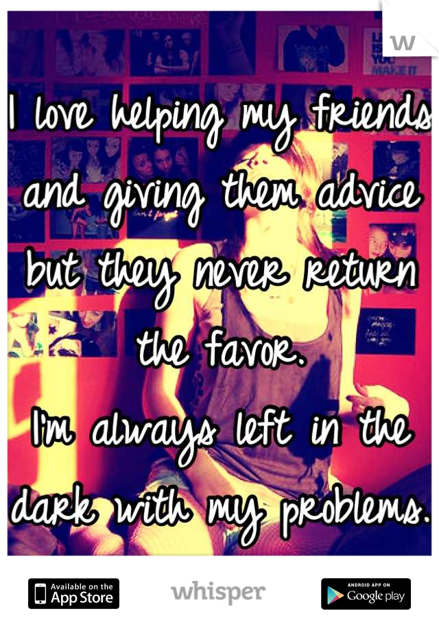 I love helping my friends and giving them advice but they never return the favor. I'm always left in the dark with my problems.