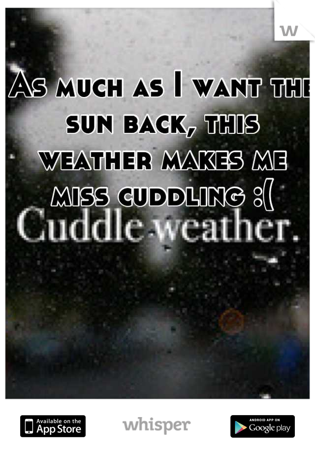 As much as I want the sun back, this weather makes me miss cuddling :(