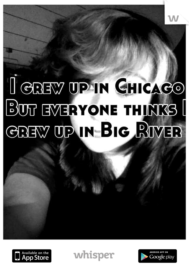 I grew up in Chicago  But everyone thinks I grew up in Big River