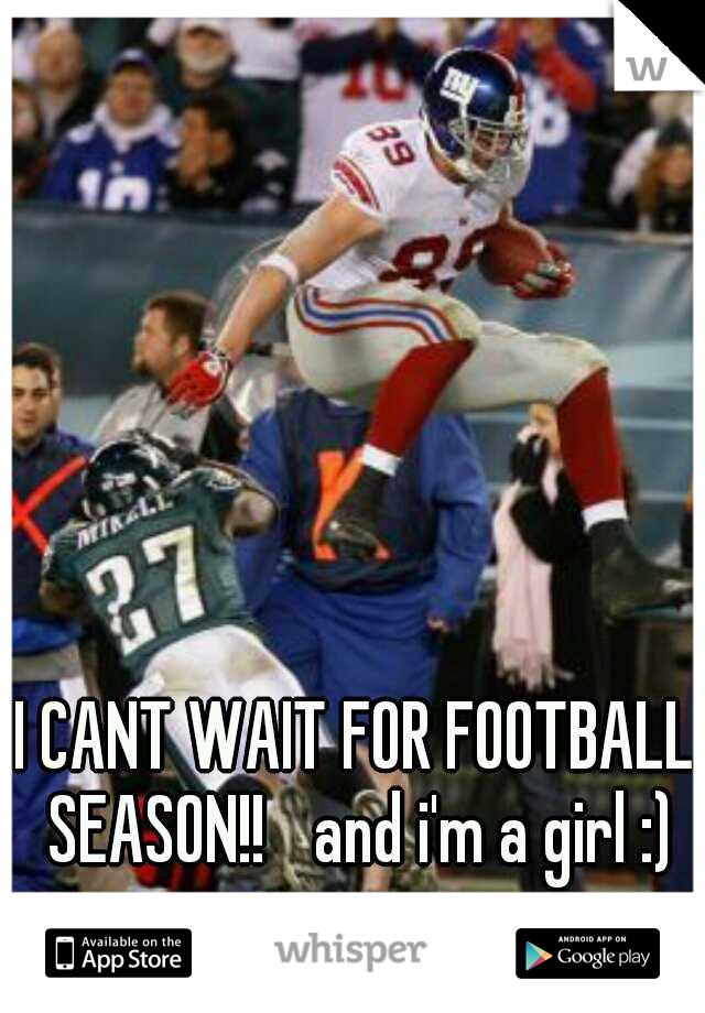 I CANT WAIT FOR FOOTBALL SEASON!!  and i'm a girl :)